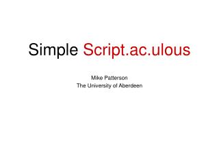 Simple  Script.ac.ulous Mike Patterson The University of Aberdeen