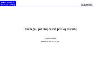 Dlaczego i jak naprawić polską oświatę Paweł Dobrowolski dobrowol@post.harvard
