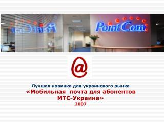 Лучшая новинка для украинского рынка «Мобильная  почта для абонентов  МТС-Украина » 2007