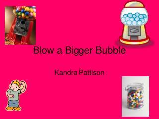 Blow a Bigger Bubble