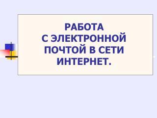 РАБОТА  С ЭЛЕКТРОННОЙ ПОЧТОЙ В СЕТИ ИНТЕРНЕТ.