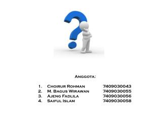 Anggota : Choirur Rohman7409030043 M. Bagus Wirawan7409030055 Ajeng Fadlila7409030056