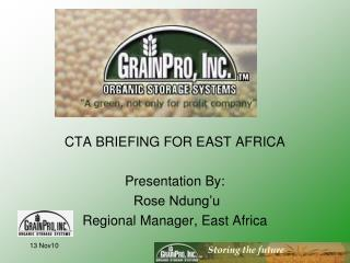 CTA BRIEFING FOR EAST AFRICA  Presentation By:  Rose Ndung'u Regional Manager, East Africa