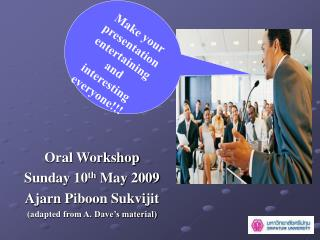 Oral Workshop Sunday 10 th  May 2009 Ajarn Piboon Sukvijit (adapted from A. Dave's material)