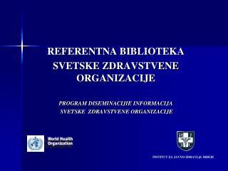 REFERENTNA BIBLIOTEKA SVETSKE ZDRAVSTVENE ORGANIZACIJE PROGRAM  DISEMINACIJI E  INFORMACIJA
