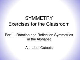 SYMMETRY Exercises for the Classroom Part I:  Rotation  and Reflection Symmetries