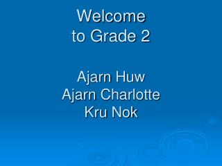 Welcome to Grade 2 Ajarn Huw Ajarn  Charlotte   Kru Nok