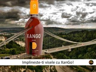 Cu XanGo, visurile tale pot deveni realitate!
