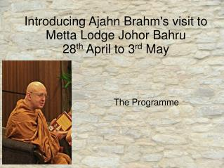 Introducing Ajahn Brahm's visit to Metta Lodge Johor Bahru 28 th  April to 3 rd  May
