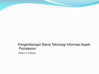 Pengembangan Bisnis Teknologi Informasi Aspek Pemasaran Materi  10 E- Bisnis