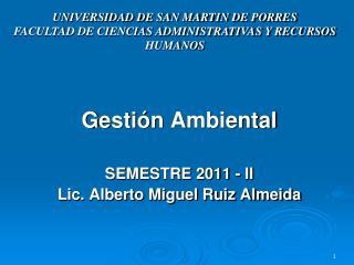 G estión A mbiental SEMESTRE 2011 - II Lic. Alberto Miguel Ruiz Almeida