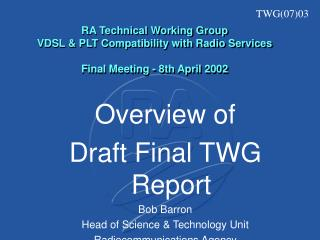 Overview of Draft Final TWG Report Bob Barron Head of Science & Technology Unit