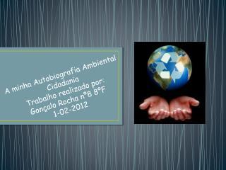 A minha Autobiografia Ambiental Cidadania Trabalho realizado por: Gonçalo Rocha nº8 8ºF 1-02-2012