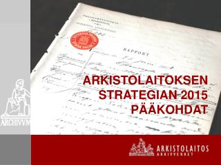 ARKISTOLAITOKSEN STRATEGIAN 2015  PÄÄKOHDAT
