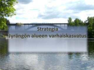 Strategia  Jyr�ng�n alueen varhaiskasvatus