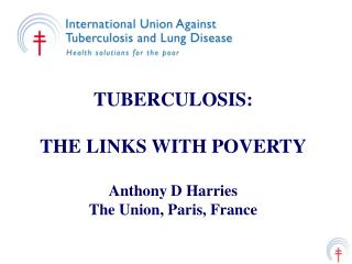 TUBERCULOSIS: THE LINKS WITH POVERTY Anthony D Harries The Union, Paris, France