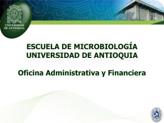 ESCUELA DE MICROBIOLOGÍA UNIVERSIDAD DE ANTIOQUIA Oficina Administrativa y Financiera