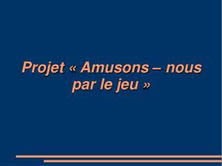 Projet «Amusons – nous par le jeu»