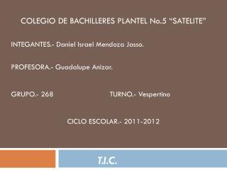 "COLEGIO DE BACHILLERES PLANTEL No.5 ""SATELITE"" INTEGANTES.- Daniel Israel Mendoza Jasso."
