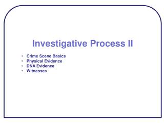 Investigative Process II Crime Scene Basics Physical Evidence DNA Evidence Witnesses