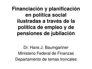 Dr. Hans J. Baumgartner Ministerio Federal de Finanzas Departamento de temas troncales