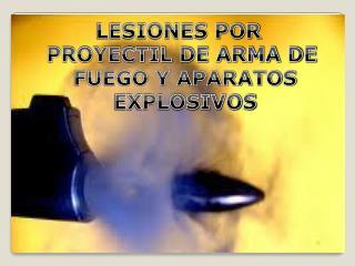LESIONES POR  PROYECTIL DE ARMA DE  FUEGO Y APARATOS  EXPLOSIVOS
