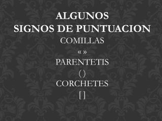 ALGUNOS SIGNOS DE PUNTUACION COMILLAS « » PARENTETIS ( ) CORCHETES [ ]