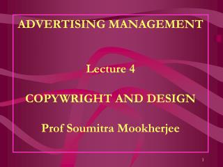 ADVERTISING MANAGEMENT Lecture 4 COPYWRIGHT AND DESIGN Prof Soumitra Mookherjee
