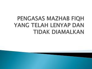 PENGASAS MAZHAB FIQH YANG TELAH LENYAP DAN TIDAK DIAMALKAN