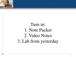 Turn in:  1. Note Packet 2. Video Notes 3. Lab from yesterday