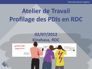 Atelier de Travail Profilage des PDIs en RDC 02/07/2012 Kinshasa, RDC