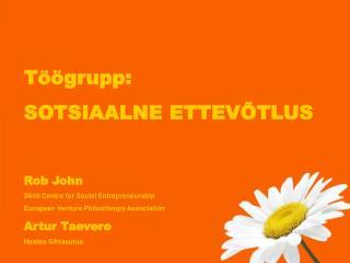 Töögrupp:  SOTSIAALNE ETTEVÕTLUS Rob John Skoll Centre for Social Entrepreneurship