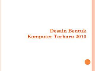 Desain Bentuk Komputer Terbaru  2013