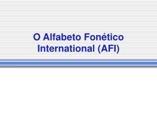 O Alfabeto Fonético International (AFI)