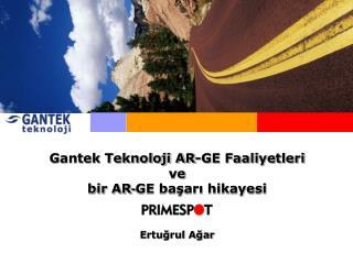 Gantek Teknoloji AR-GE Faaliyetleri ve  bir AR - GE başarı hikayesi Ertuğrul Ağar
