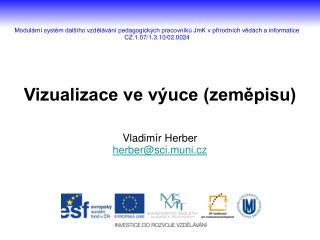 Vizualizace ve výuce (zeměpisu) Vladimír Herber herber@sci.muni.cz
