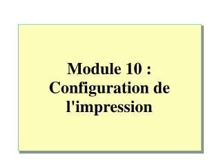 Module 10 : Configuration de l'impression