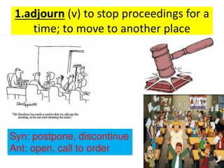 1.adjourn  (v) to stop proceedings for a time; to move to another place