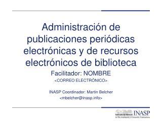 Facilitador: NOMBRE <CORREO ELECTRÓNICO> INASP Coordinador: Martin Belcher <mbelcher@inasp>