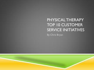 Physical Therapy top 10 customer service  Initiatives