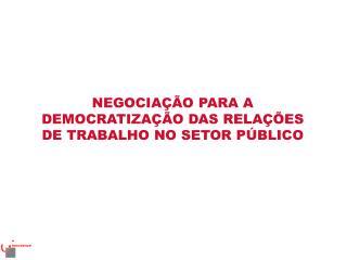 NEGOCIAÇÃO PARA A DEMOCRATIZAÇÃO DAS RELAÇÕES DE TRABALHO NO SETOR PÚBLICO