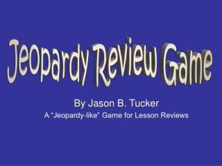 "By Jason B. Tucker A ""Jeopardy-like"" Game for Lesson Reviews"