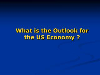 What is the Outlook for the US Economy ?