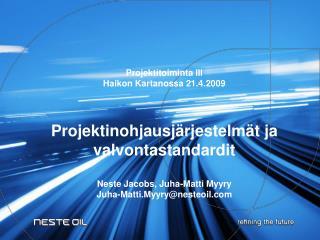 Projektitoiminta III Haikon Kartanossa 21.4.2009    Projektinohjausj rjestelm t ja valvontastandardit  Neste Jacobs, Juh