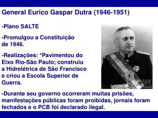 General Eurico Gaspar Dutra (1946-1951) -Plano SALTE  -Promulgou a Constituição  de 1946.