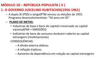 MÓDULO 18 – REPÚBLICA POPULISTA ( II ) 1- O GOVERNO JUSCELINO KUBITSCHEK(1956-1961)