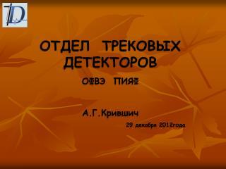 ОТДЕЛ  ТРЕКОВЫХ ДЕТЕКТОРОВ ОФВЭ  ПИЯФ А.Г.Крившич 29 декабря 201 2 года