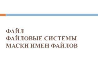ФАЙЛ ФАЙЛОВЫЕ СИСТЕМЫ МАСКИ ИМЕН ФАЙЛОВ