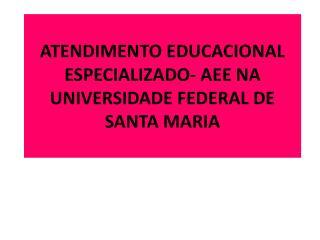 ATENDIMENTO EDUCACIONAL ESPECIALIZADO- AEE NA UNIVERSIDADE FEDERAL DE SANTA MARIA