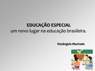 EDUCAÇÃO ESPECIAL um  novo lugar na educação brasileira.  Rosângela Machado